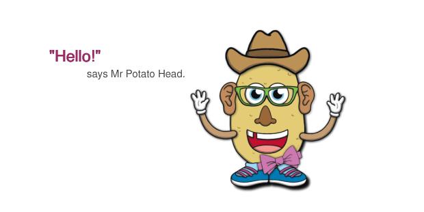 Say Hello to Mr Potato Head.